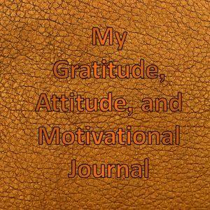 My Gratitude, Attitude, and Motivational Journal